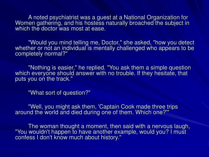 A noted psychiatrist was a guest at a National Organization for Women gathering, and his hostess naturally broached the subject in which the doctor was most at ease.