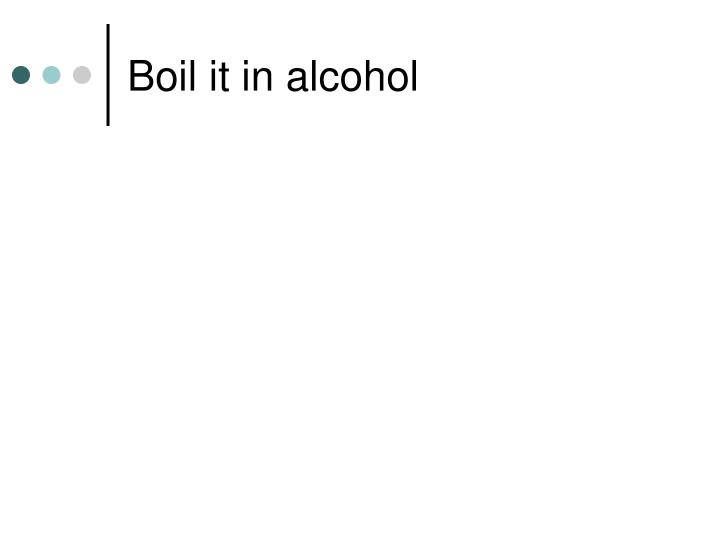 Boil it in alcohol