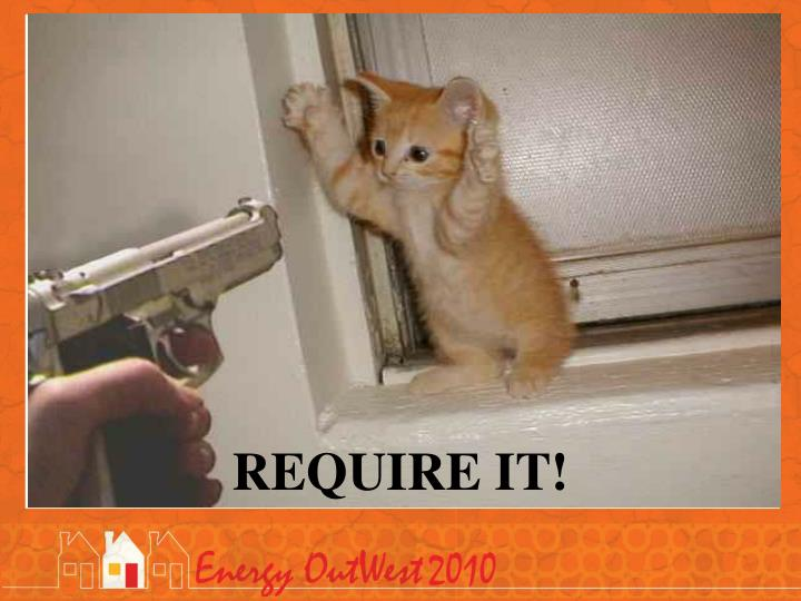 REQUIRE IT!