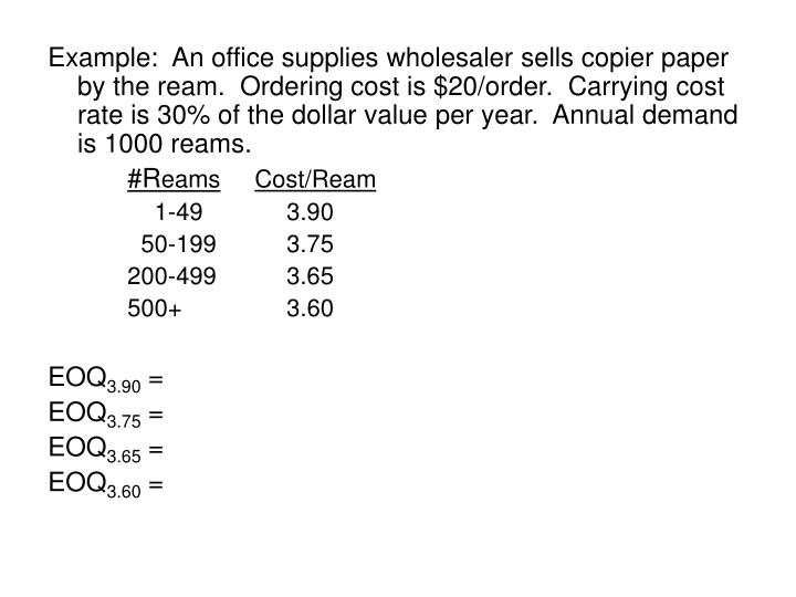 Example:  An office supplies wholesaler sells copier paper by the ream.  Ordering cost is $20/order.  Carrying cost rate is 30% of the dollar value per year.  Annual demand is 1000 reams.