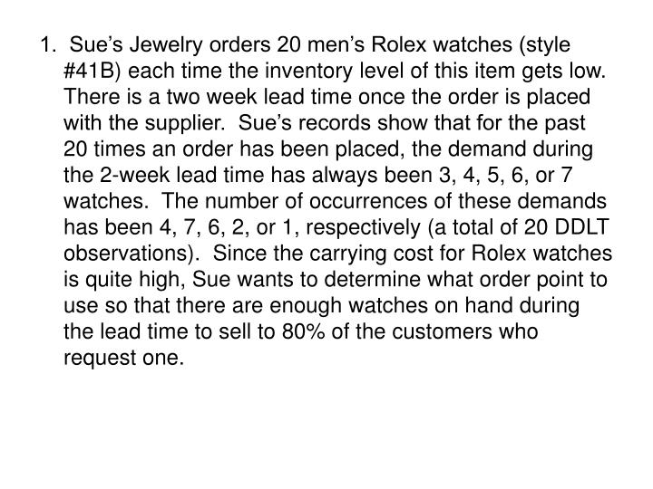 1.  Sue's Jewelry orders 20 men's Rolex watches (style #41B) each time the inventory level of this item gets low.  There is a two week lead time once the order is placed with the supplier.  Sue's records show that for the past 20 times an order has been placed, the demand during the 2-week lead time has always been 3, 4, 5, 6, or 7 watches.  The number of occurrences of these demands has been 4, 7, 6, 2, or 1, respectively (a total of 20 DDLT observations).  Since the carrying cost for Rolex watches is quite high, Sue wants to determine what order point to use so that there are enough watches on hand during the lead time to sell to 80% of the customers who request one.