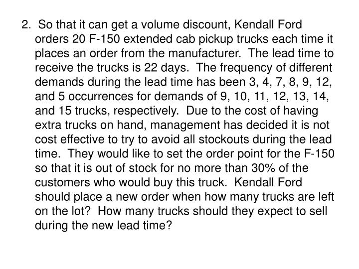 2.  So that it can get a volume discount, Kendall Ford orders 20 F-150 extended cab pickup trucks each time it places an order from the manufacturer.  The lead time to receive the trucks is 22 days.  The frequency of different demands during the lead time has been 3, 4, 7, 8, 9, 12, and 5 occurrences for demands of 9, 10, 11, 12, 13, 14, and 15 trucks, respectively.  Due to the cost of having extra trucks on hand, management has decided it is not cost effective to try to avoid all stockouts during the lead time.  They would like to set the order point for the F-150 so that it is out of stock for no more than 30% of the customers who would buy this truck.  Kendall Ford should place a new order when how many trucks are left on the lot?  How many trucks should they expect to sell during the new lead time?