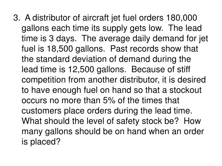 3.  A distributor of aircraft jet fuel orders 180,000 gallons each time its supply gets low.  The lead time is 3 days.  The average daily demand for jet fuel is 18,500 gallons.  Past records show that the standard deviation of demand during the lead time is 12,500 gallons.  Because of stiff competition from another distributor, it is desired to have enough fuel on hand so that a stockout occurs no more than 5% of the times that customers place orders during the lead time.  What should the level of safety stock be?  How many gallons should be on hand when an order is placed?