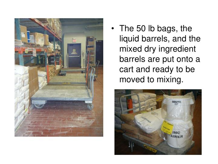 The 50 lb bags, the liquid barrels, and the mixed dry ingredient barrels are put onto a cart and ready to be moved to mixing.