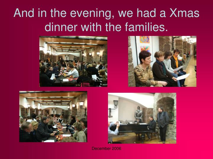 And in the evening, we had a Xmas dinner with the families.