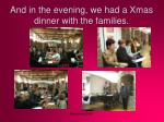 and in the evening we had a xmas dinner with the families
