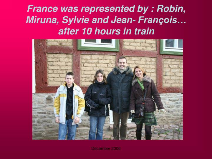 France was represented by robin miruna sylvie and jean fran ois after 10 hours in train