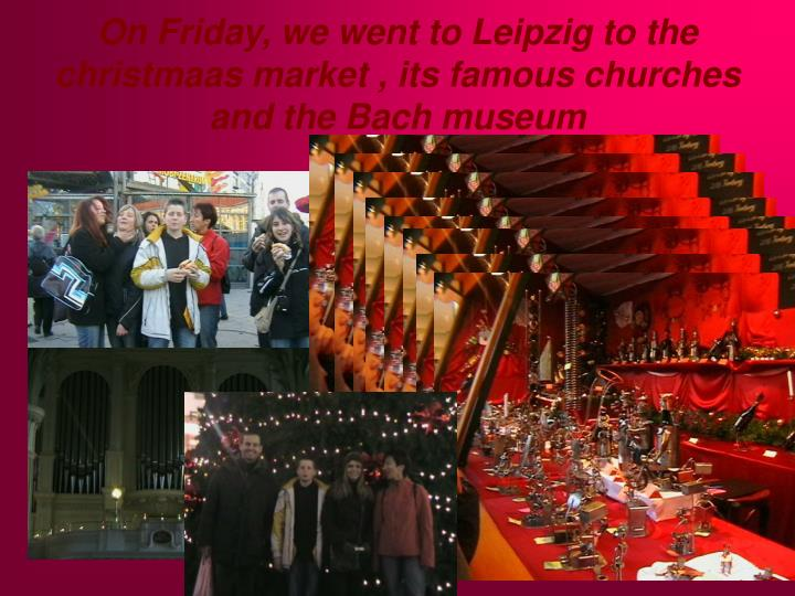 On Friday, we went to Leipzig to the christmaas market , its famous churches and the Bach museum