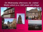 on wednesday afternoon we visited wettin which is a 1200 years old village