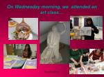 on wednesday morning we attended an art class