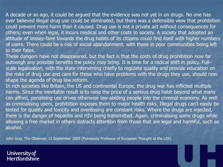 A decade or so ago, it could be argued that the evidence was not yet in on drugs. No one has ever believed illegal drug use could be eliminated, but there was a defensible view that prohibition could prevent more harm than it caused. Drug use is not a private act without consequences for others; even when legal, it incurs medical and other costs to society. A society that adopted an attitude of laissez-faire towards the drug habits of its citizens could find itself with higher numbers of users. There could be a risk of social abandonment, with those in poor communities being left to their fates.