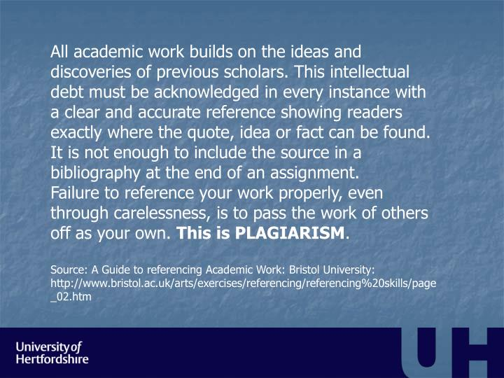 All academic work builds on the ideas and discoveries of previous scholars. This intellectual debt must be acknowledged in every instance with a clear and accurate reference showing readers exactly where the quote, idea or fact can be found. It is not enough to include the source in a bibliography at the end of an assignment.