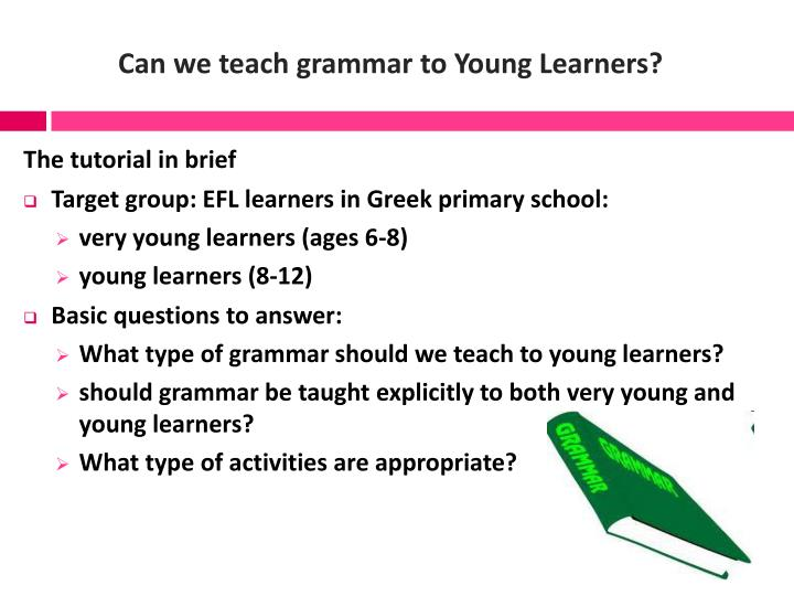 Can we teach grammar to young learners