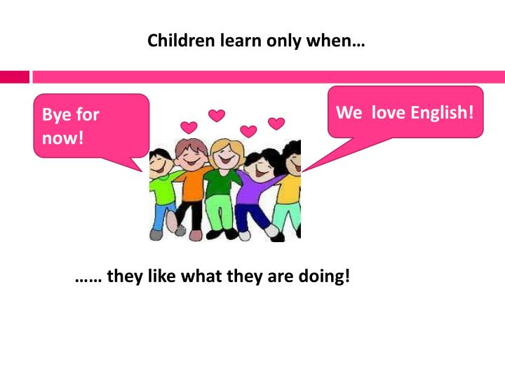 Children learn only when…