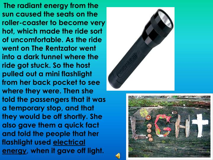 The radiant energy from the sun caused the seats on the roller-coaster to become very hot, which made the ride sort of uncomfortable. As the ride went on The Rentzator went into a dark tunnel where the ride got stuck. So the host pulled out a mini flashlight from her back pocket to see where they were. Then she told the passengers that it was a temporary stop, and that they would be off shortly. She also gave them a quick fact and told the people that her flashlight used
