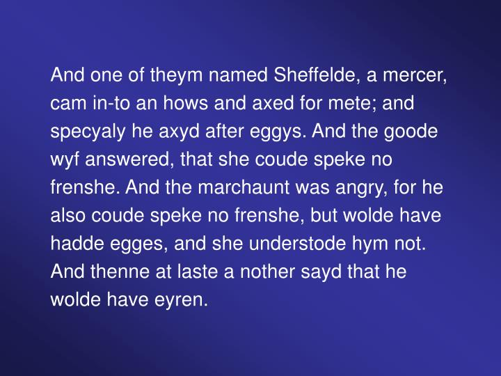 And one of theym named Sheffelde, a mercer, cam in-to an hows and axed for mete; and specyaly he axyd after eggys. And the goode wyf answered, that she coude speke no frenshe. And the marchaunt was angry, for he also coude speke no frenshe, but wolde have hadde egges, and she understode hym not. And thenne at laste a nother sayd that he wolde have eyren.