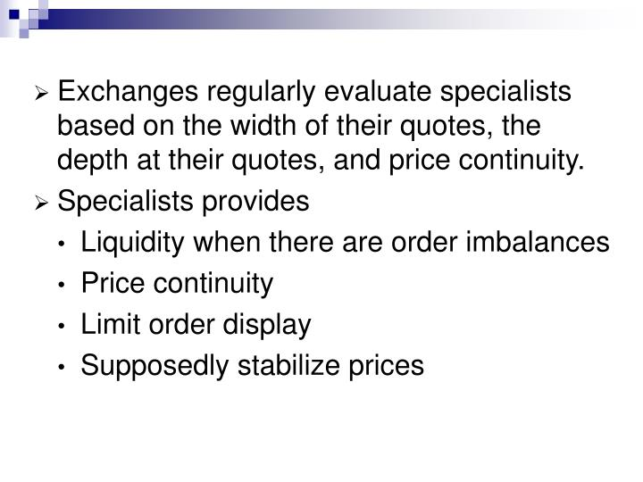 Exchanges regularly evaluate specialists based on the width of their quotes, the depth at their quotes, and price continuity.