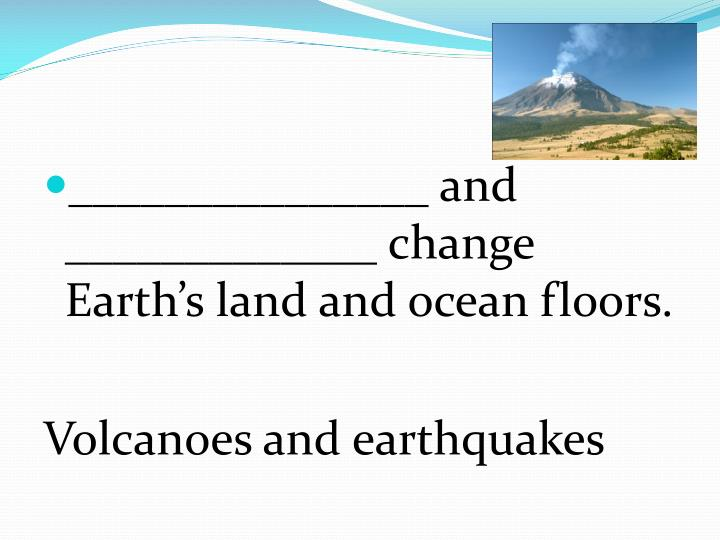 _______________ and _____________ change Earth's land and ocean floors.