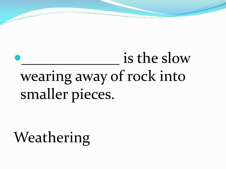 _____________ is the slow wearing away of rock into smaller pieces.