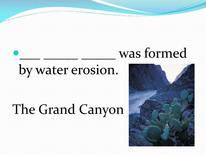 ___ _____ _____ was formed by water erosion.