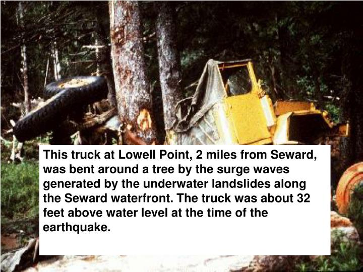 This truck at Lowell Point, 2 miles from Seward, was bent around a tree by the surge waves generated by the underwater landslides along the Seward waterfront. The truck was about 32 feet above water level at the time of the earthquake.