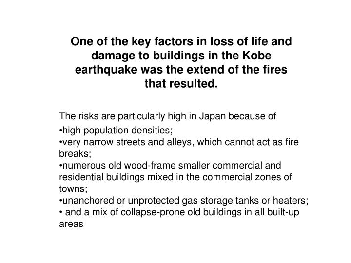One of the key factors in loss of life and damage to buildings in the Kobe earthquake was the extend of the fires that resulted.