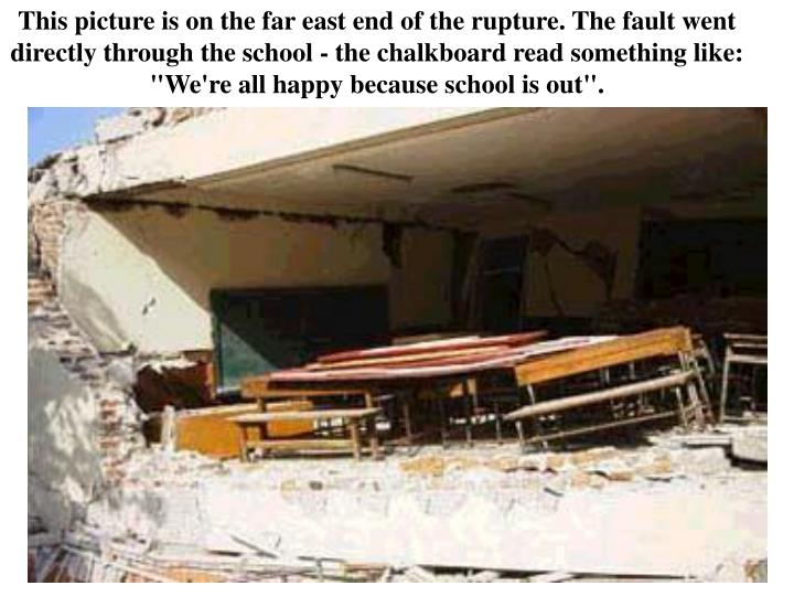 "This picture is on the far east end of the rupture. The fault went directly through the school - the chalkboard read something like: ""We're all happy because school is out""."