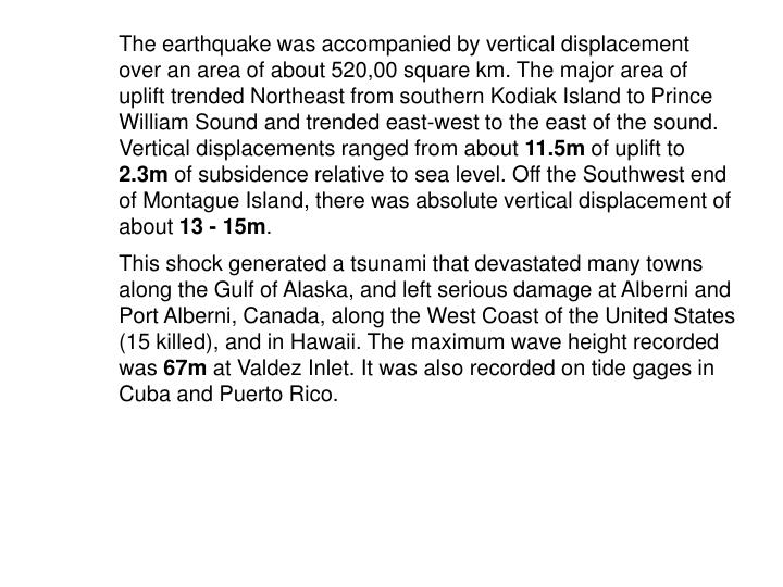The earthquake was accompanied by vertical displacement over an area of about 520,00 square km. The major area of uplift trended Northeast from southern Kodiak Island to Prince William Sound and trended east-west to the east of the sound. Vertical displacements ranged from about