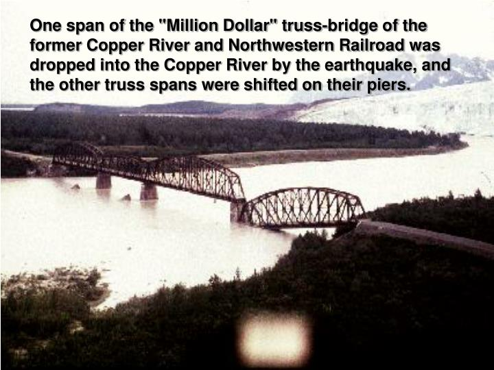 "One span of the ""Million Dollar"" truss-bridge of the former Copper River and Northwestern Railroad was dropped into the Copper River by the earthquake, and the other truss spans were shifted on their piers."