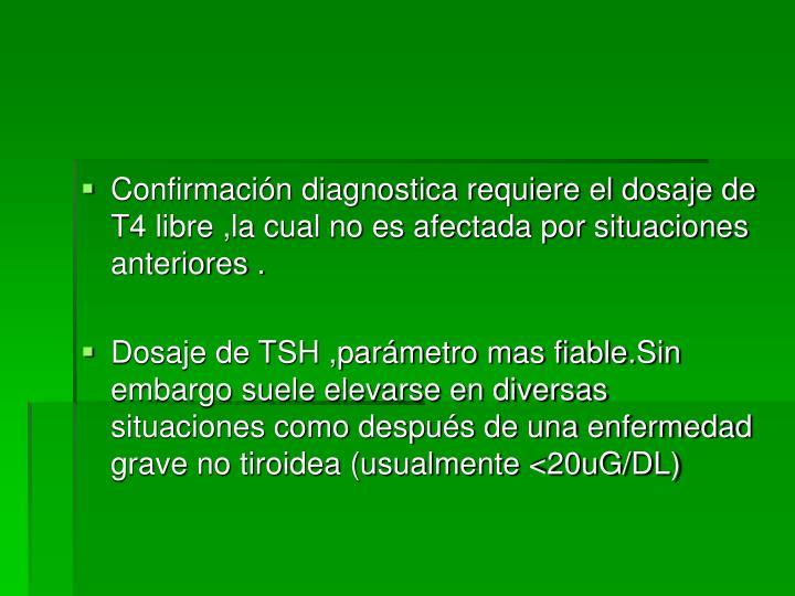 Confirmación diagnostica requiere el dosaje de T4 libre ,la cual no es afectada por situaciones anteriores .