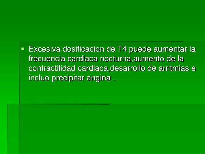 Excesiva dosificacion de T4 puede aumentar la frecuencia cardiaca nocturna,aumento de la contractilidad cardiaca,desarrollo de arritmias e incluo precipitar angina .