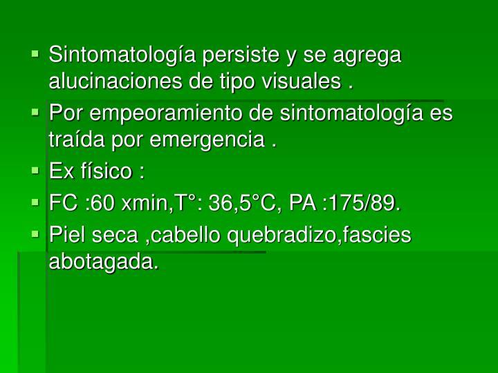 Sintomatología persiste y se agrega alucinaciones de tipo visuales .
