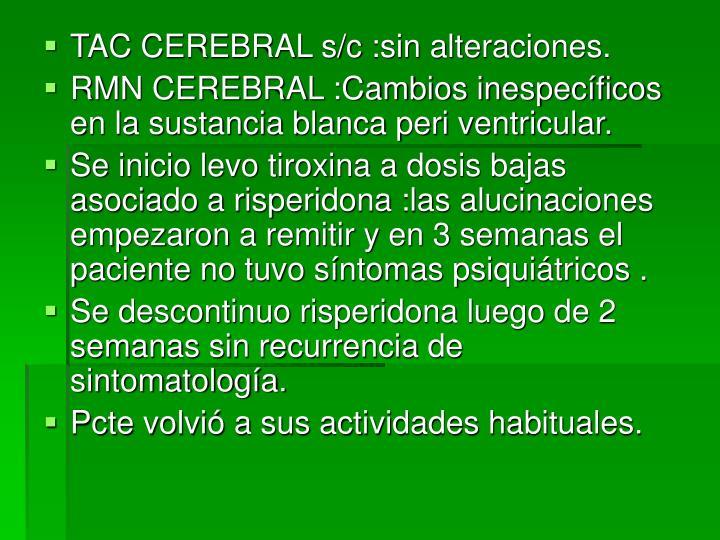 TAC CEREBRAL s/c :sin alteraciones.