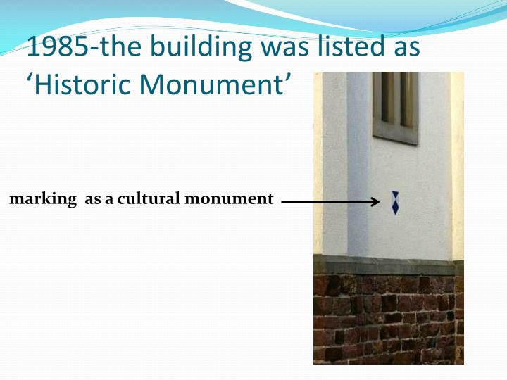 1985-the building was listed as 'Historic Monument'