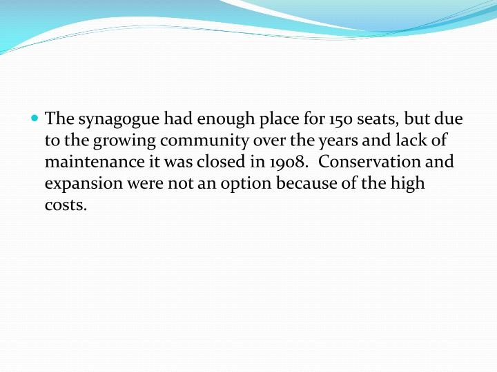 The synagogue had enough place for 150 seats, but due to the growing community over the years and lack of maintenance it was closed in 1908.  Conservation and expansion were not an option because of the high costs.