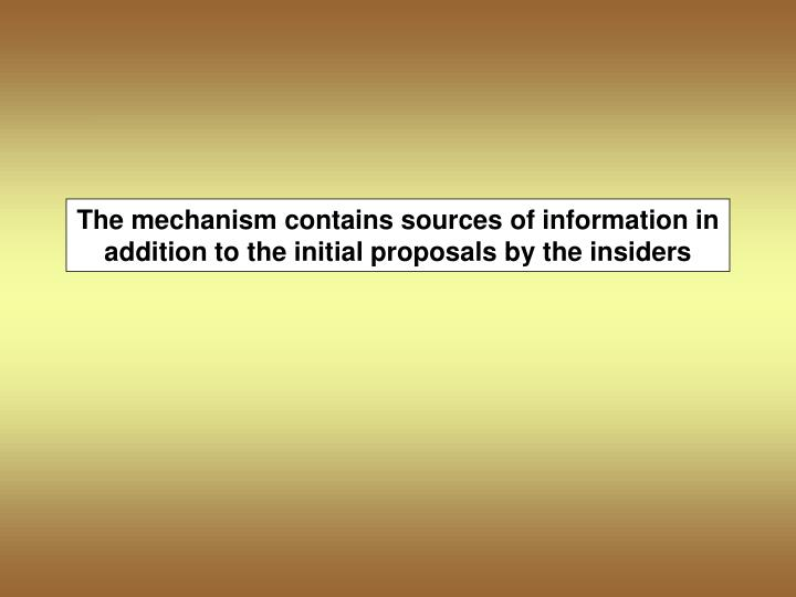 The mechanism contains sources of information in addition to the initial proposals by the insiders