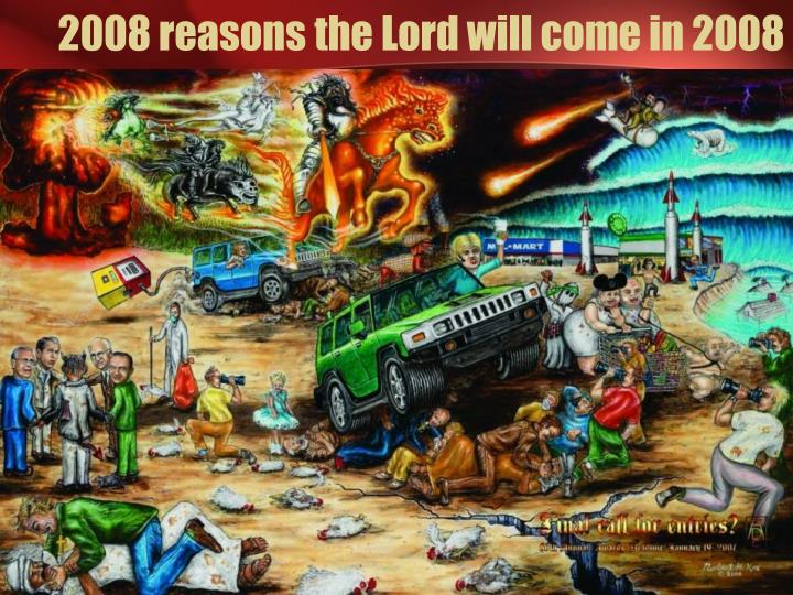 2008 reasons the Lord will come in 2008