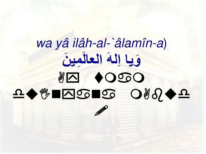 wa yâ ilâh-al-`âlamîn-a