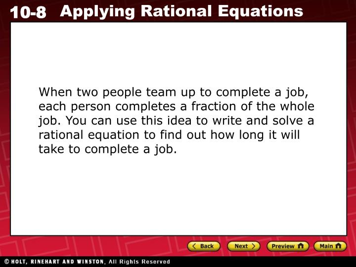 When two people team up to complete a job, each person completes a fraction of the whole job. You can use this idea to write and solve a rational equation to find out how long it will take to complete a job.