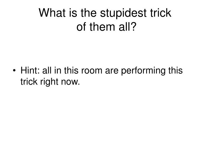 What is the stupidest trick