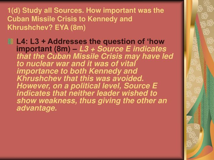 1(d) Study all Sources. How important was the Cuban Missile Crisis to Kennedy and Khrushchev? EYA (8m)