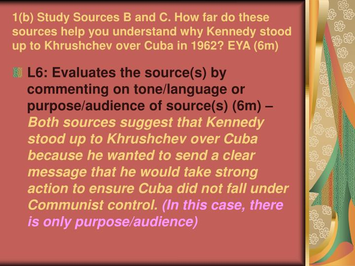 1(b) Study Sources B and C. How far do these sources help you understand why Kennedy stood up to Khrushchev over Cuba in 1962? EYA (6m)