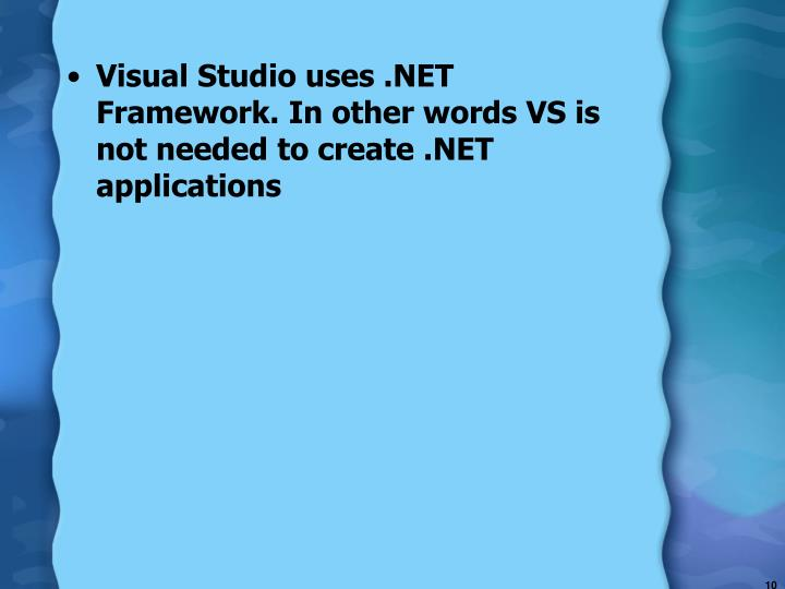 Visual Studio uses .NET Framework. In other words VS is not needed to create .NET applications