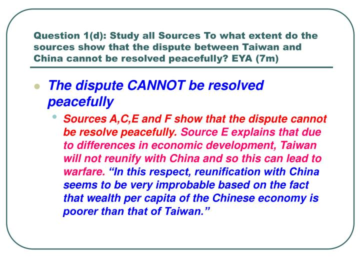 Question 1(d): Study all Sources To what extent do the sources show that the dispute between Taiwan and China cannot be resolved peacefully? EYA (7m)