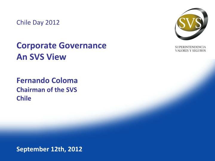 Chile day 2012 corporate governance an svs view fernando coloma chairman of the svs chile