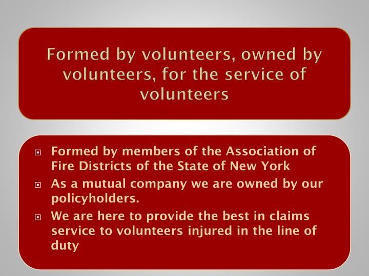 Formed by volunteers, owned by volunteers, for the service of volunteers