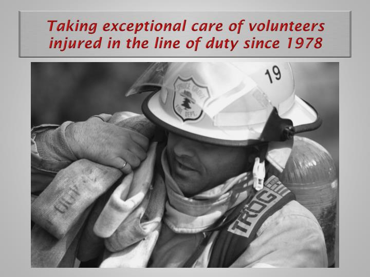 Taking exceptional care of volunteers injured in the line of duty since 1978