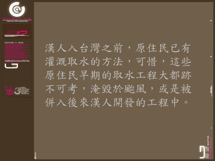 漢人入台灣之前,原住民已有灌溉取水的方法,可惜,這些原住民早期的取水工程大都跡不可考,淹毀於颱風,或是被併入後來漢人開發的工程中。