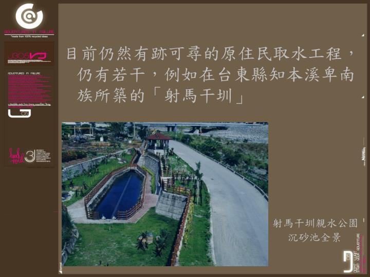 目前仍然有跡可尋的原住民取水工程,仍有若干,例如在台東縣知本溪卑南族所築的「射馬干圳」