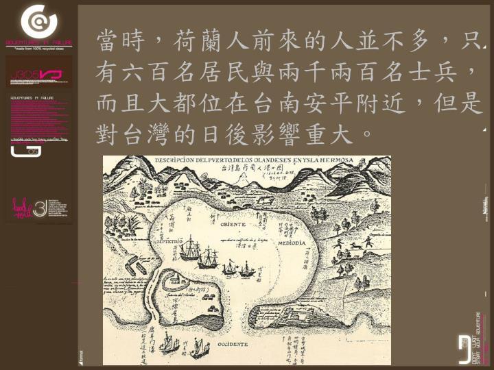 當時,荷蘭人前來的人並不多,只有六百名居民與兩千兩百名士兵,而且大都位在台南安平附近,但是對台灣的日後影響重大。